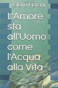 L'Amore sta all'Uomo come l'Acqua alla Vita di Gloria Fiorani
