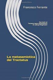 La metasemiotica del Tractatus: Due studi sul Tractatus logico-philosophicus di Ludwig Wittgenstein di Francesco Ferrante
