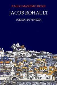 Jacob Rohault I giorni di Venezia di Paolo Massimo Rossi