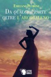 Da qualche parte oltre l'arcobaleno di Emiliano Petrone