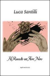 Ho Raccolto Un Fiore Nero di Luca Santilli