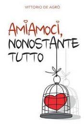Amiamoci, nonostante tutto di Vittorio De Agro
