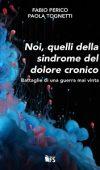 Noi, quelli della sindrome del Dolore Cronico – Battaglie di una guerra mai vinta di Fabio Perico e Paola Tognetti