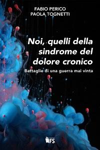 Noi, quelli della sindrome del Dolore Cronico - Battaglie di una guerra mai vinta di Fabio Perico e Paola Tognetti