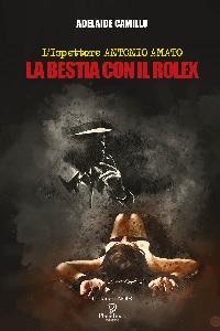 Antonio Amato. La bestia con il rolex di Adelaide Camillo