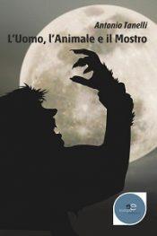 L'Uomo L'Animale e il Mostro di Antonio Tanelli